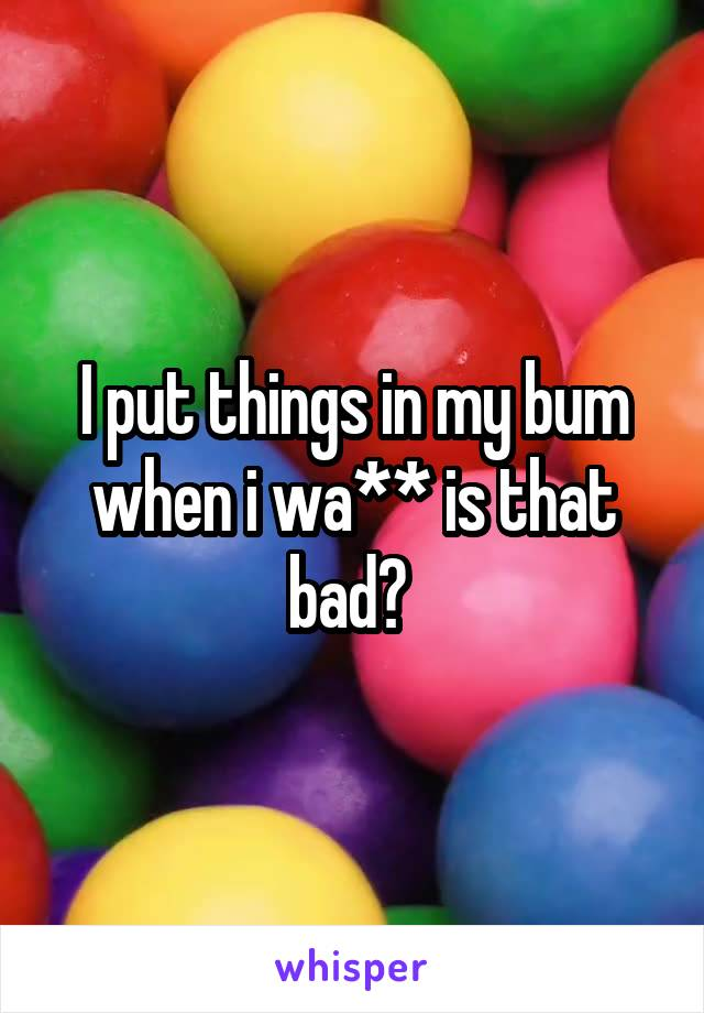 I put things in my bum when i wa** is that bad?