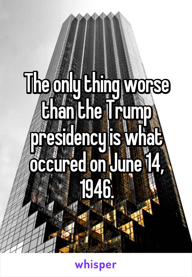 The only thing worse than the Trump presidency is what occured on June 14, 1946.