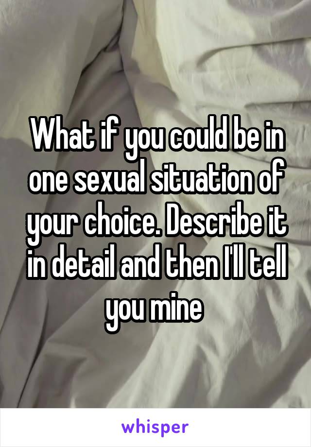 What if you could be in one sexual situation of your choice. Describe it in detail and then I'll tell you mine