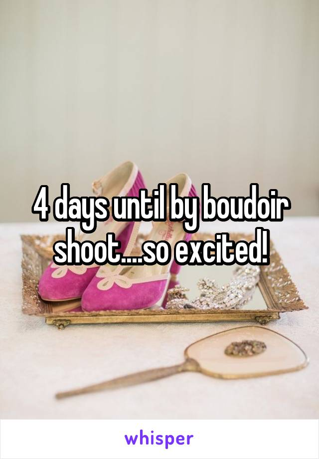 4 days until by boudoir shoot....so excited!