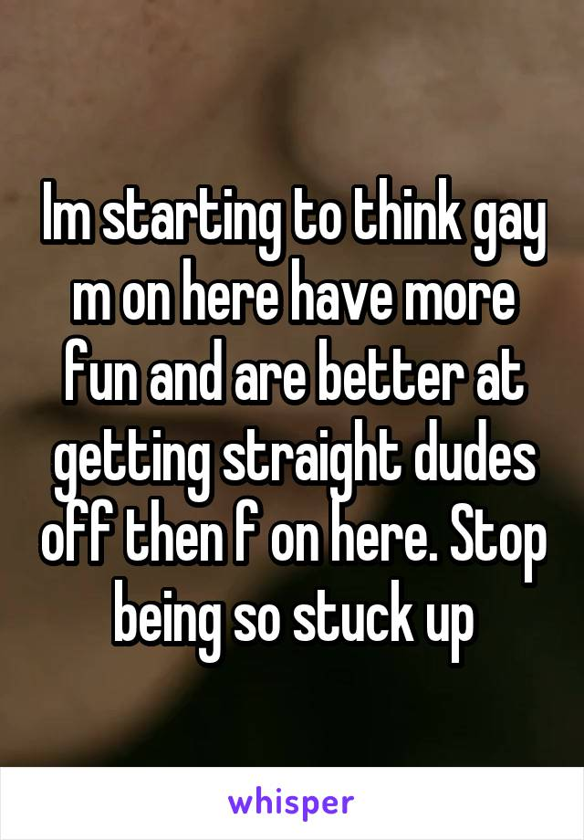 Im starting to think gay m on here have more fun and are better at getting straight dudes off then f on here. Stop being so stuck up