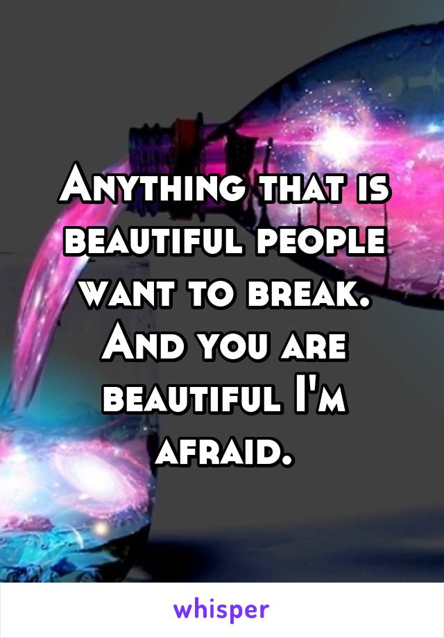 Anything that is beautiful people want to break. And you are beautiful I'm afraid.
