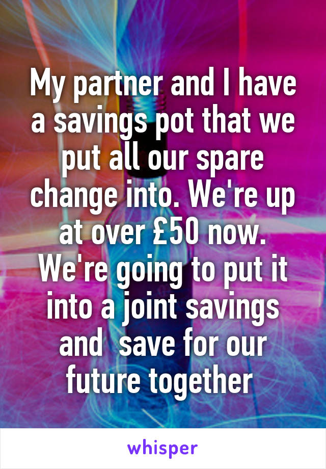 My partner and I have a savings pot that we put all our spare change into. We're up at over £50 now. We're going to put it into a joint savings and  save for our future together