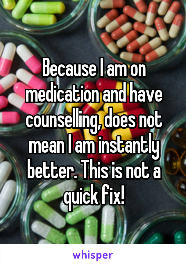 Because I am on medication and have counselling, does not mean I am instantly better. This is not a quick fix!