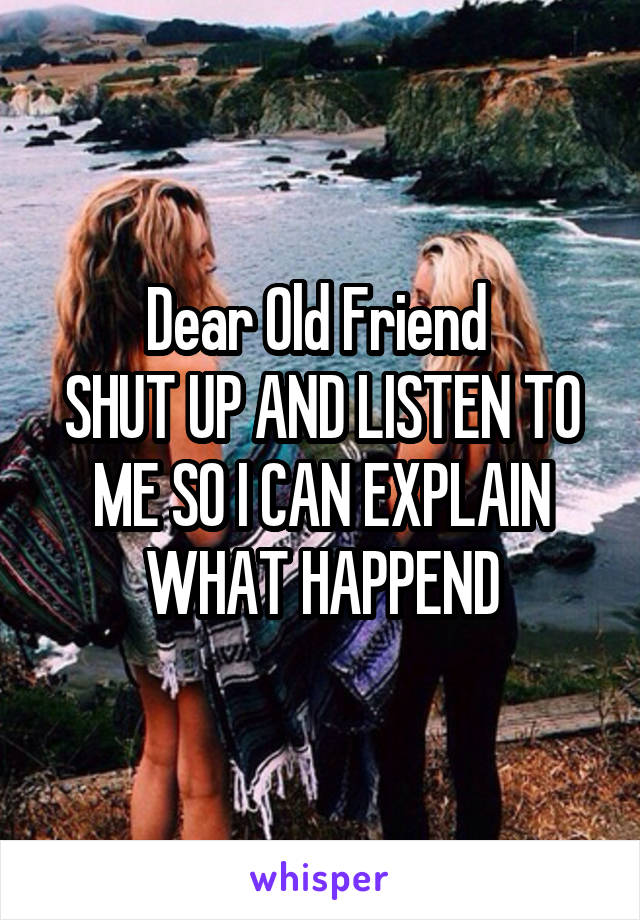 Dear Old Friend  SHUT UP AND LISTEN TO ME SO I CAN EXPLAIN WHAT HAPPEND