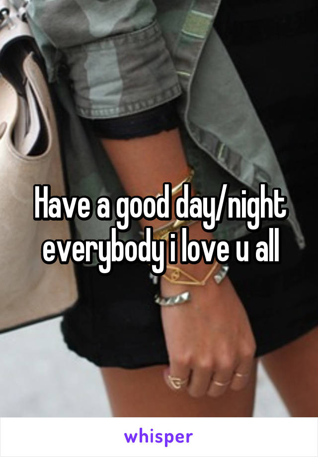 Have a good day/night everybody i love u all