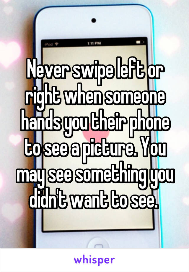 Never swipe left or right when someone hands you their phone to see a picture. You may see something you didn't want to see.