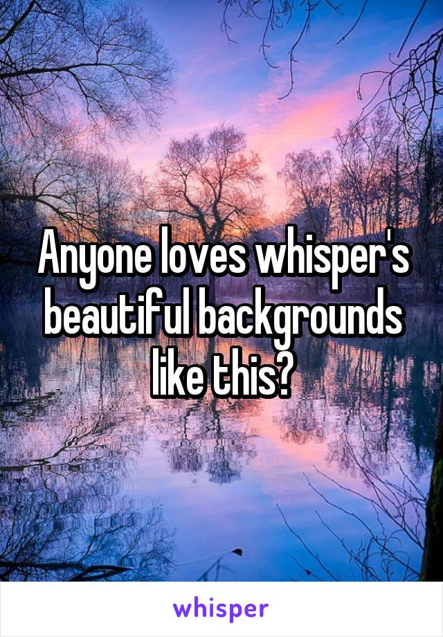 Anyone loves whisper's beautiful backgrounds like this?