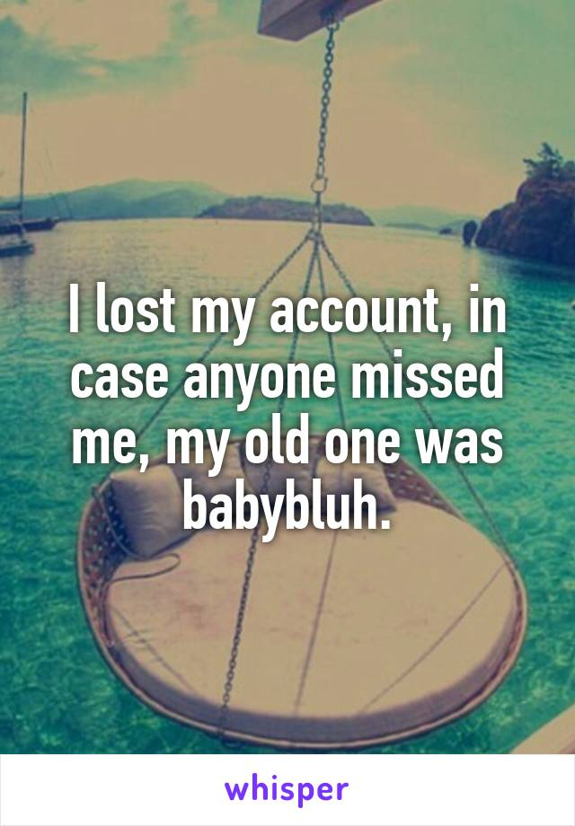 I lost my account, in case anyone missed me, my old one was babybluh.