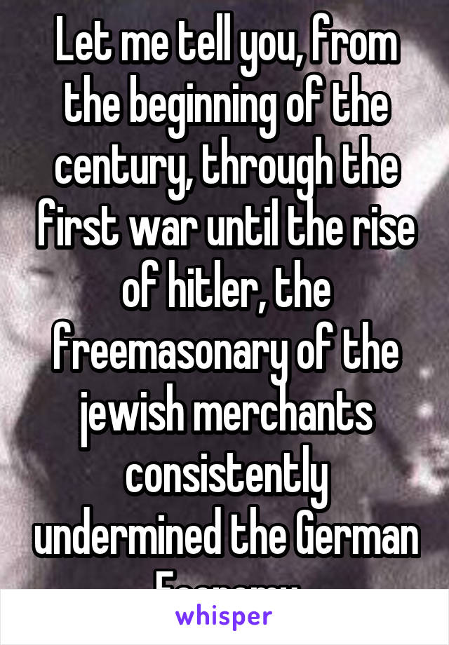 Let me tell you, from the beginning of the century, through the first war until the rise of hitler, the freemasonary of the jewish merchants consistently undermined the German Economy