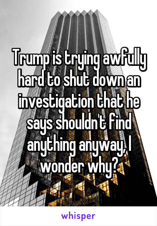 Trump is trying awfully hard to shut down an investigation that he says shouldn't find anything anyway, I wonder why?