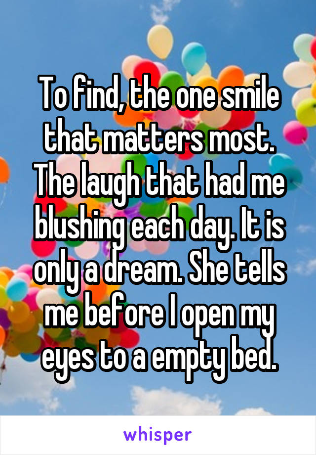 To find, the one smile that matters most. The laugh that had me blushing each day. It is only a dream. She tells me before I open my eyes to a empty bed.