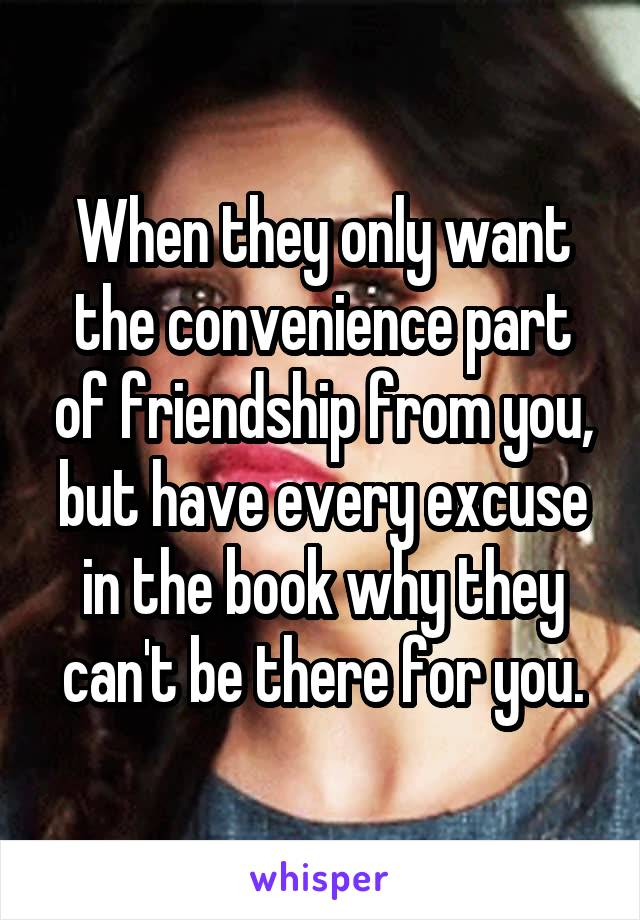 When they only want the convenience part of friendship from you, but have every excuse in the book why they can't be there for you.