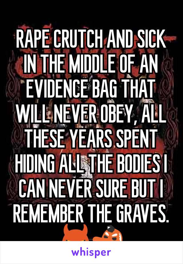 RAPE CRUTCH AND SICK IN THE MIDDLE OF AN EVIDENCE BAG THAT WILL NEVER OBEY, ALL THESE YEARS SPENT HIDING ALL THE BODIES I CAN NEVER SURE BUT I REMEMBER THE GRAVES. 👿👺