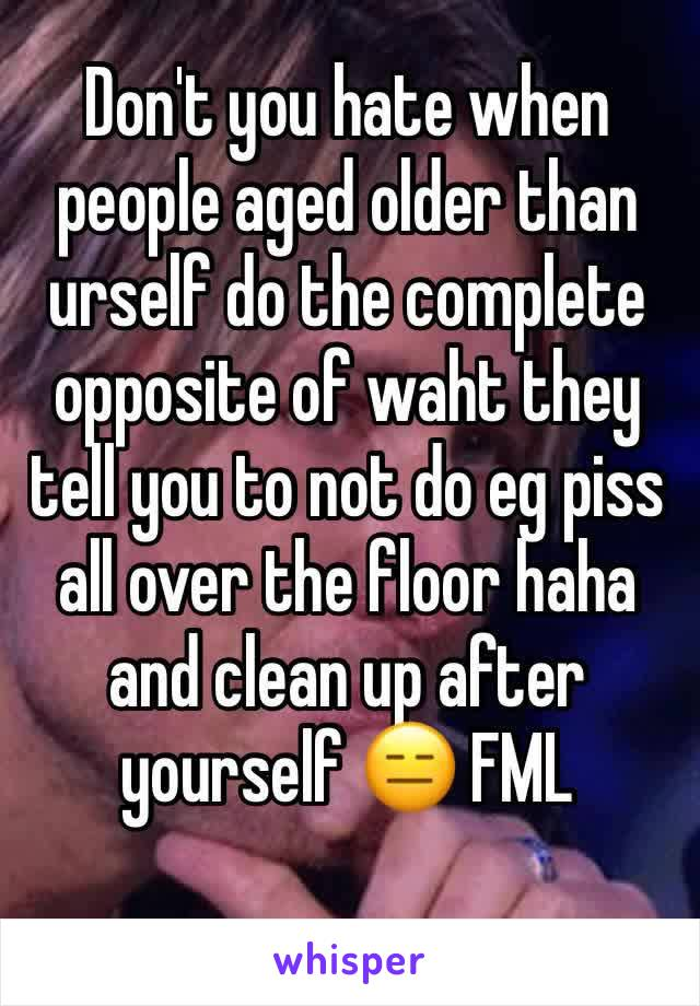 Don't you hate when people aged older than urself do the complete opposite of waht they tell you to not do eg piss all over the floor haha and clean up after yourself 😑 FML