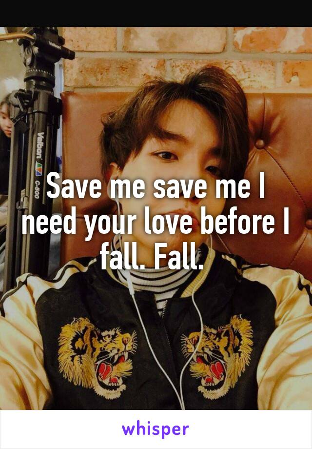 Save me save me I need your love before I fall. Fall.