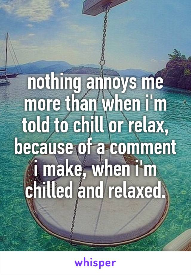nothing annoys me more than when i'm told to chill or relax, because of a comment i make, when i'm chilled and relaxed.