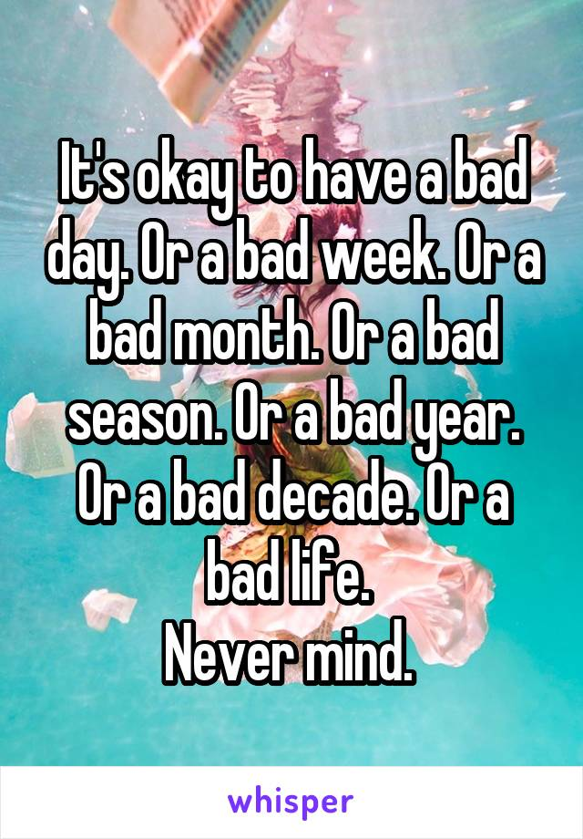 It's okay to have a bad day. Or a bad week. Or a bad month. Or a bad season. Or a bad year. Or a bad decade. Or a bad life.  Never mind.
