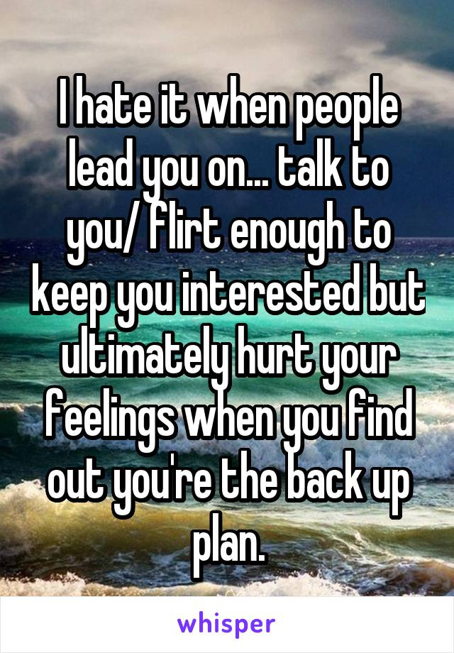 I hate it when people lead you on... talk to you/ flirt enough to keep you interested but ultimately hurt your feelings when you find out you're the back up plan.