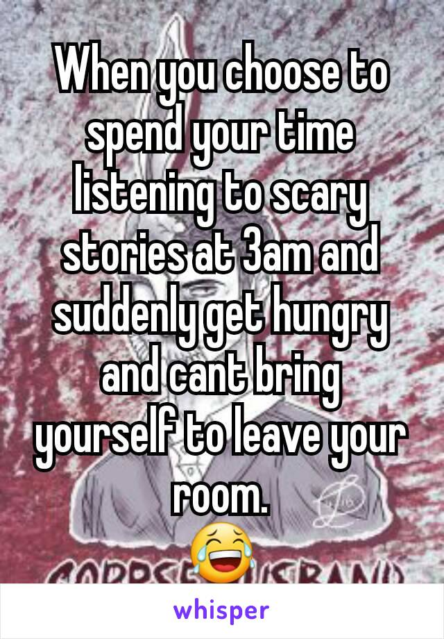 When you choose to spend your time listening to scary stories at 3am and suddenly get hungry and cant bring yourself to leave your room. 😂