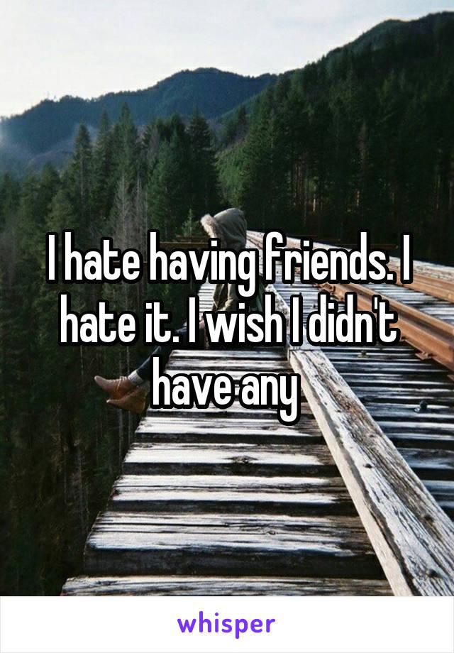I hate having friends. I hate it. I wish I didn't have any