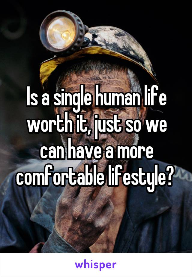 Is a single human life worth it, just so we can have a more comfortable lifestyle?