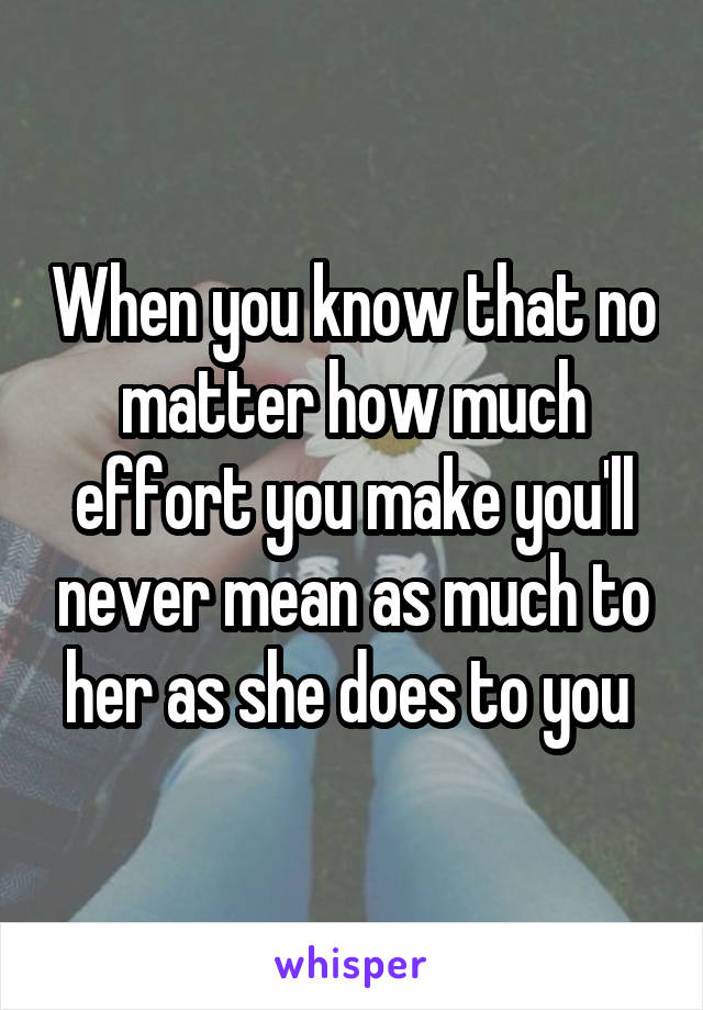 When you know that no matter how much effort you make you'll never mean as much to her as she does to you
