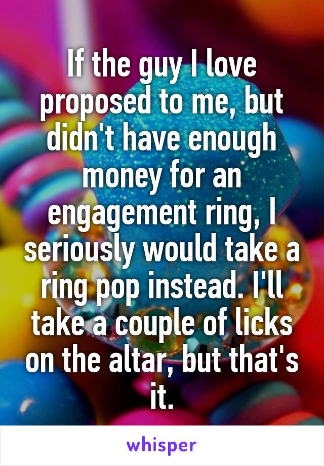 If the guy I love proposed to me, but didn't have enough money for an engagement ring, I seriously would take a ring pop instead. I'll take a couple of licks on the altar, but that's it.