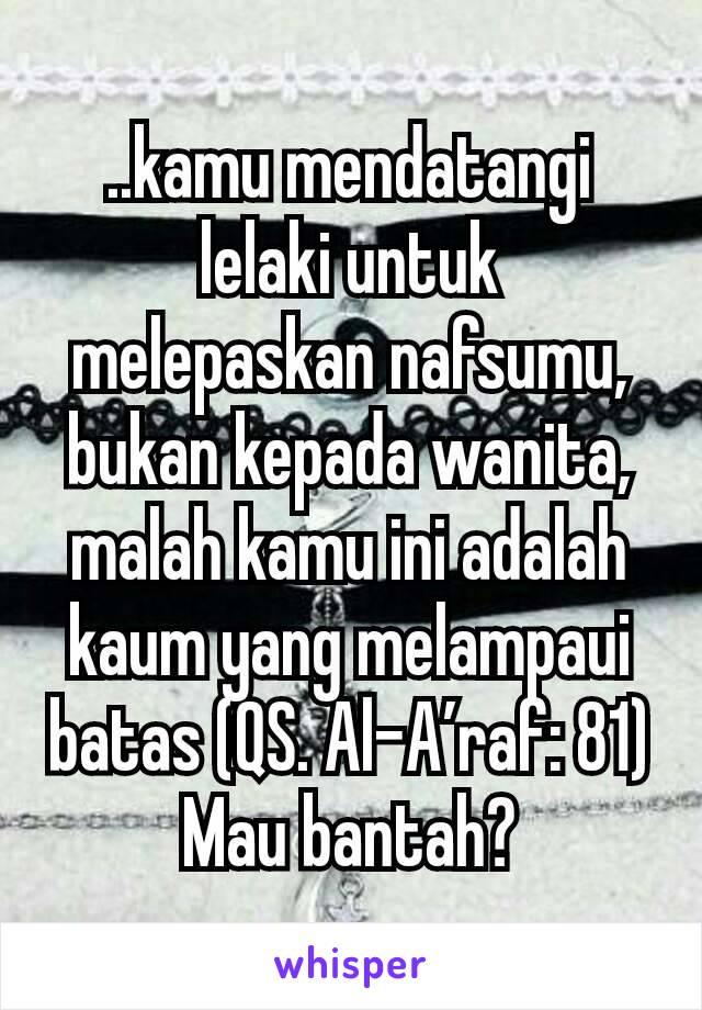 ..kamu mendatangi lelaki untuk melepaskan nafsumu, bukan kepada wanita, malah kamu ini adalah kaum yang melampaui batas (QS. Al-A'raf: 81) Mau bantah?