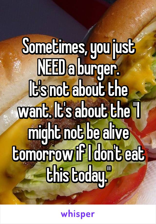 """Sometimes, you just NEED a burger. It's not about the want. It's about the """"I might not be alive tomorrow if I don't eat this today."""""""