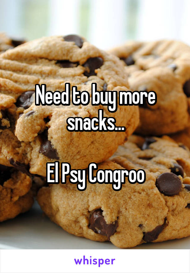 Need to buy more snacks...  El Psy Congroo