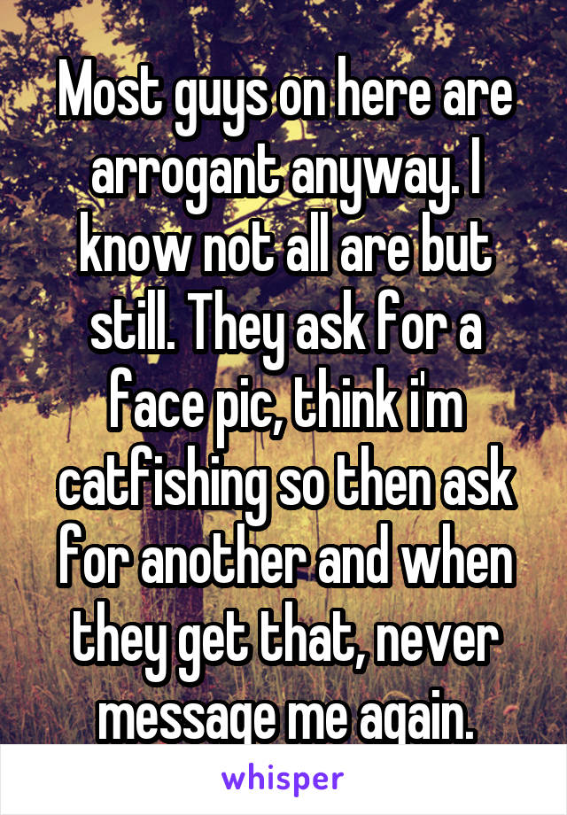 Most guys on here are arrogant anyway. I know not all are but still. They ask for a face pic, think i'm catfishing so then ask for another and when they get that, never message me again.