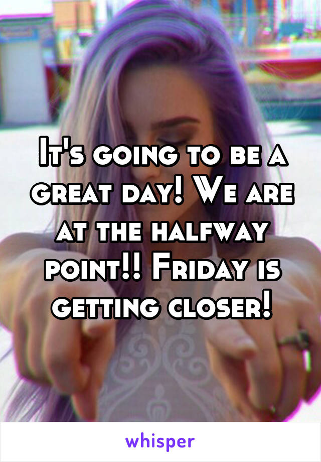It's going to be a great day! We are at the halfway point!! Friday is getting closer!