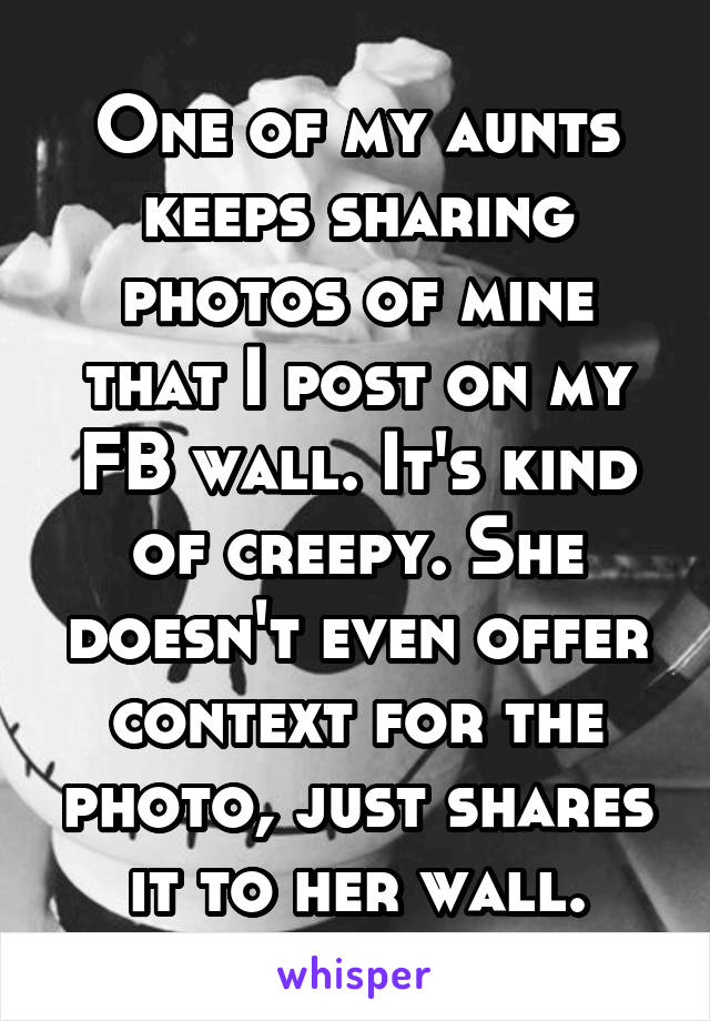 One of my aunts keeps sharing photos of mine that I post on my FB wall. It's kind of creepy. She doesn't even offer context for the photo, just shares it to her wall.