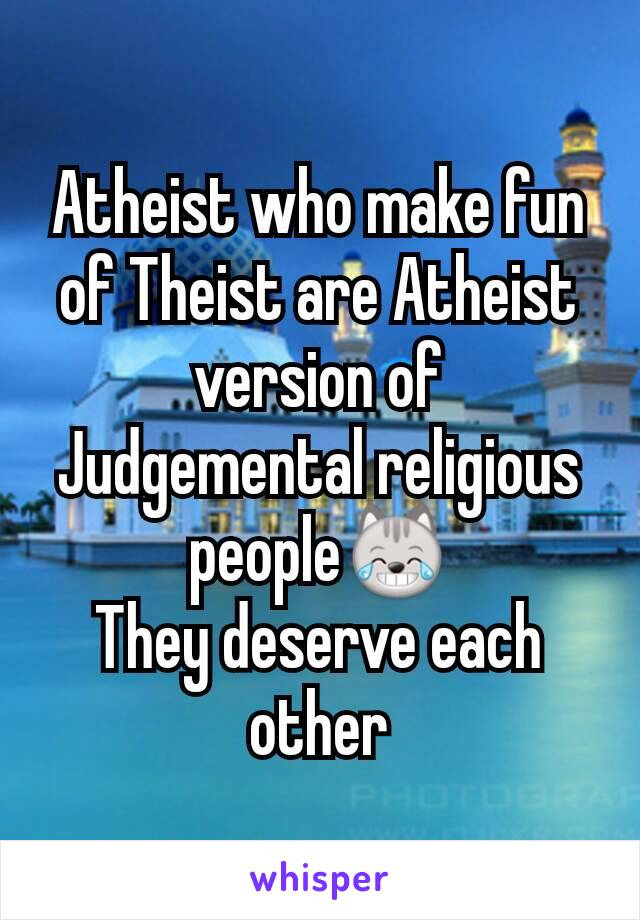 Atheist who make fun of Theist are Atheist version of Judgemental religious people😹 They deserve each other