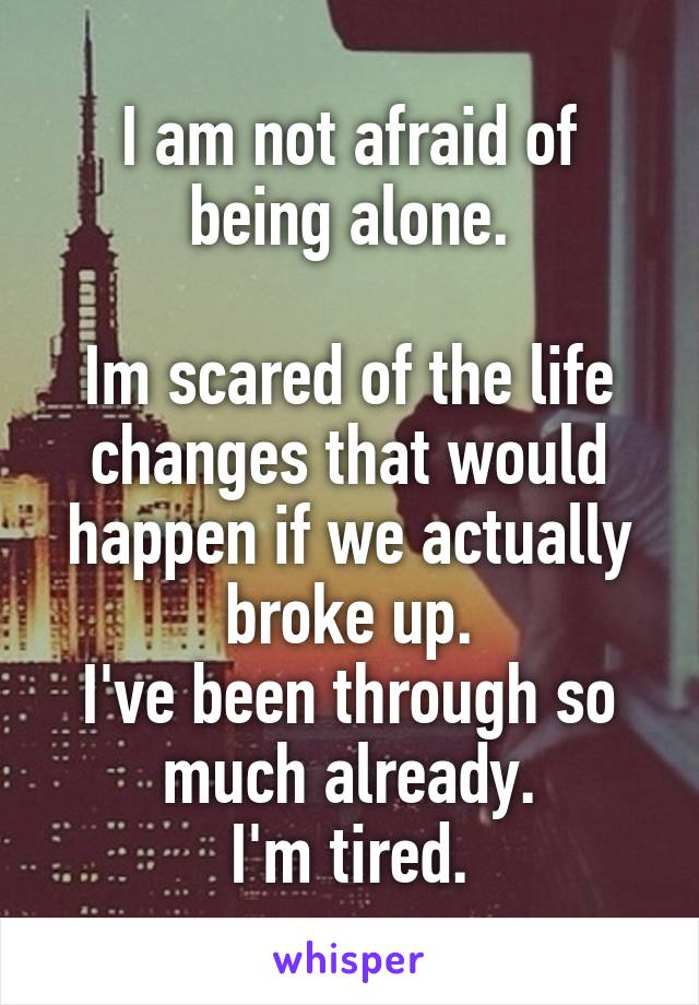 I am not afraid of being alone.  Im scared of the life changes that would happen if we actually broke up. I've been through so much already. I'm tired.