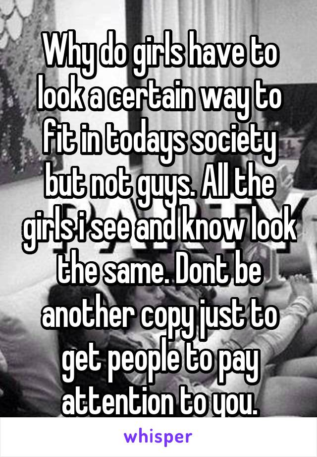 Why do girls have to look a certain way to fit in todays society but not guys. All the girls i see and know look the same. Dont be another copy just to get people to pay attention to you.