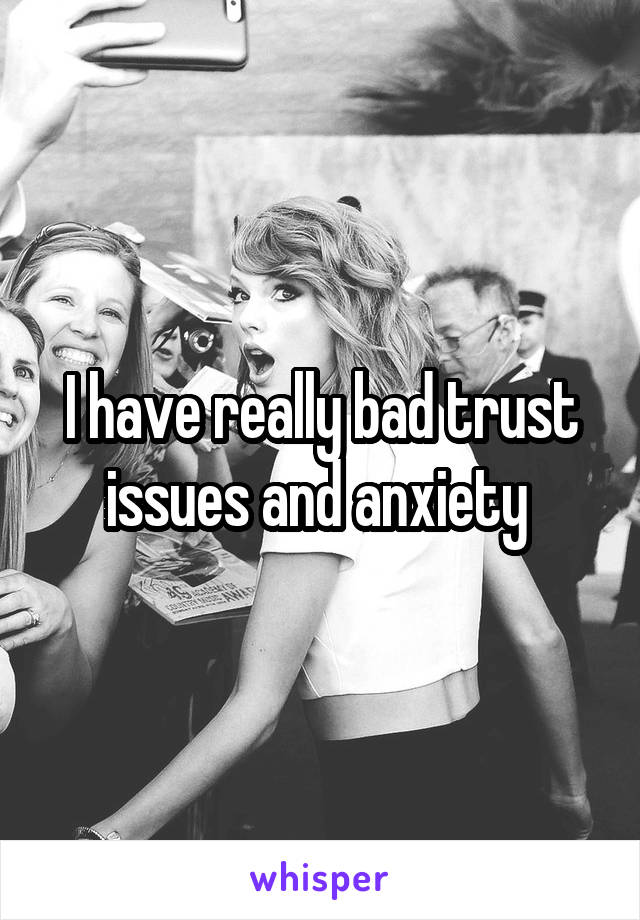 I have really bad trust issues and anxiety
