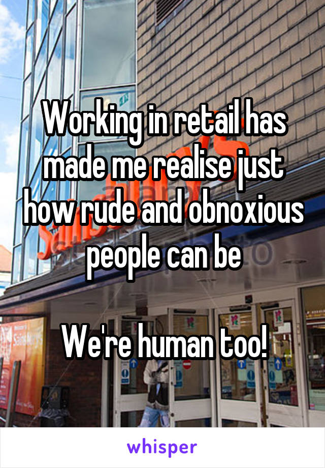 Working in retail has made me realise just how rude and obnoxious people can be  We're human too!