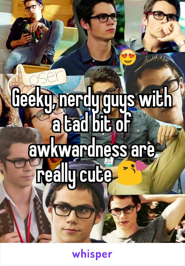 Geeky, nerdy guys with a tad bit of awkwardness are really cute 😘