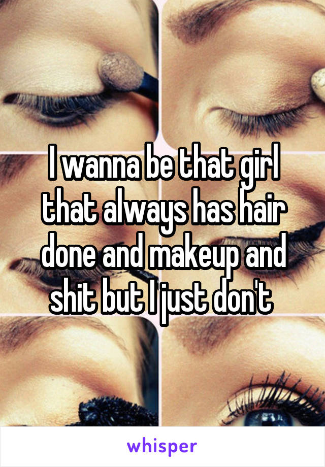 I wanna be that girl that always has hair done and makeup and shit but I just don't
