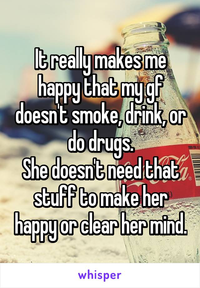 It really makes me happy that my gf doesn't smoke, drink, or do drugs. She doesn't need that stuff to make her happy or clear her mind.