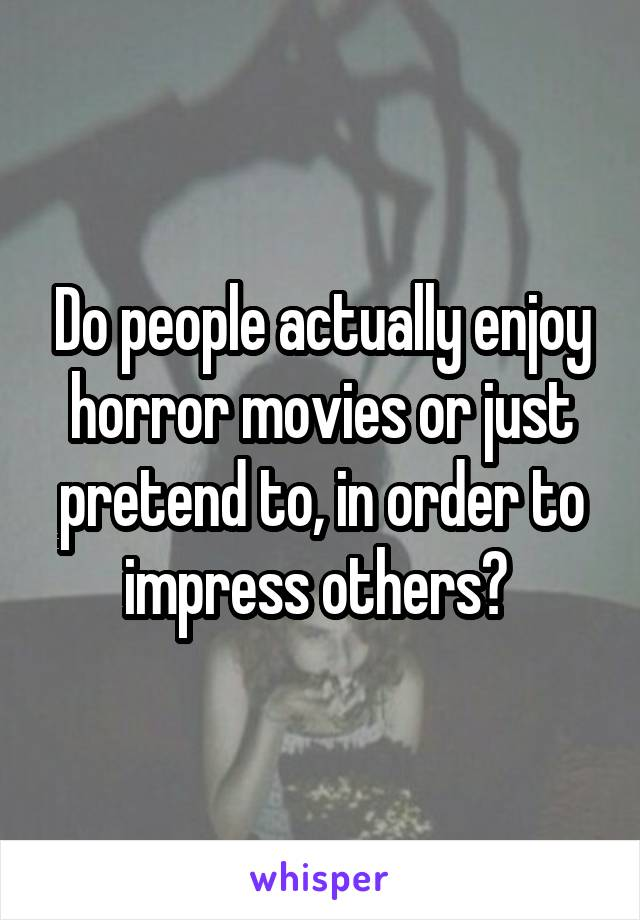 Do people actually enjoy horror movies or just pretend to, in order to impress others?