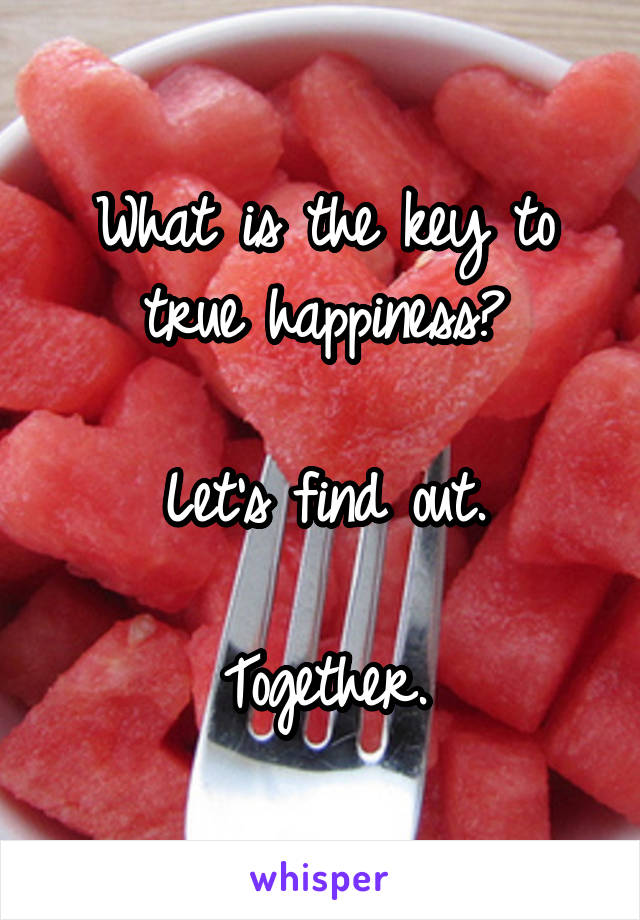 What is the key to true happiness?  Let's find out.  Together.