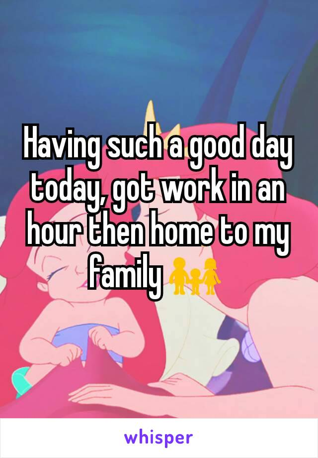 Having such a good day today, got work in an hour then home to my family 👪