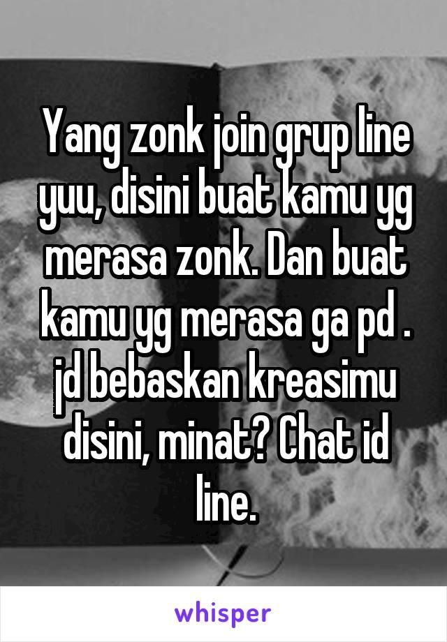 Yang zonk join grup line yuu, disini buat kamu yg merasa zonk. Dan buat kamu yg merasa ga pd . jd bebaskan kreasimu disini, minat? Chat id line.