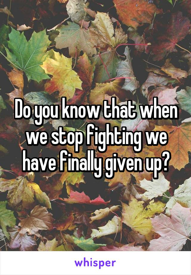 Do you know that when we stop fighting we have finally given up?