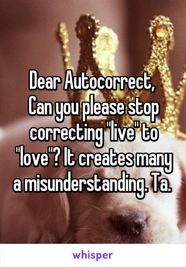 "Dear Autocorrect,  Can you please stop correcting ""live"" to ""love""? It creates many a misunderstanding. Ta."