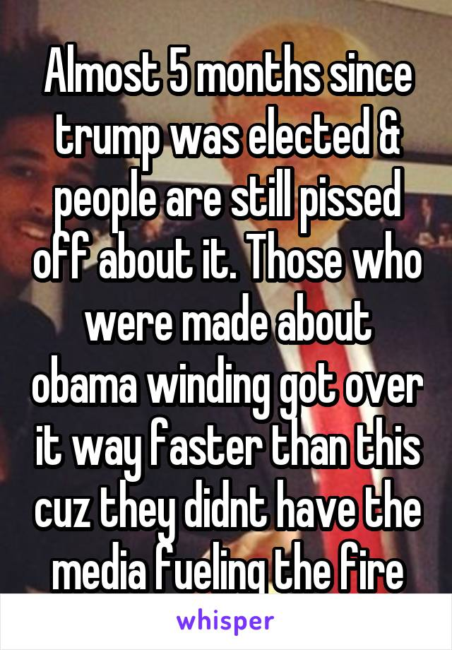 Almost 5 months since trump was elected & people are still pissed off about it. Those who were made about obama winding got over it way faster than this cuz they didnt have the media fueling the fire