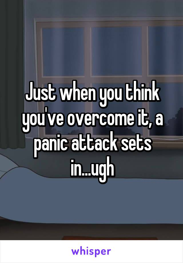 Just when you think you've overcome it, a panic attack sets in...ugh